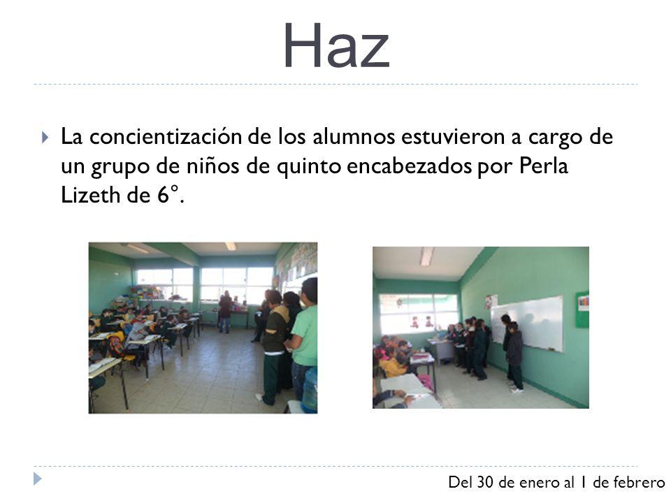 Haz La concientización de los alumnos estuvieron a cargo de un grupo de niños de quinto encabezados por Perla Lizeth de 6°. Del 30 de enero al 1 de fe