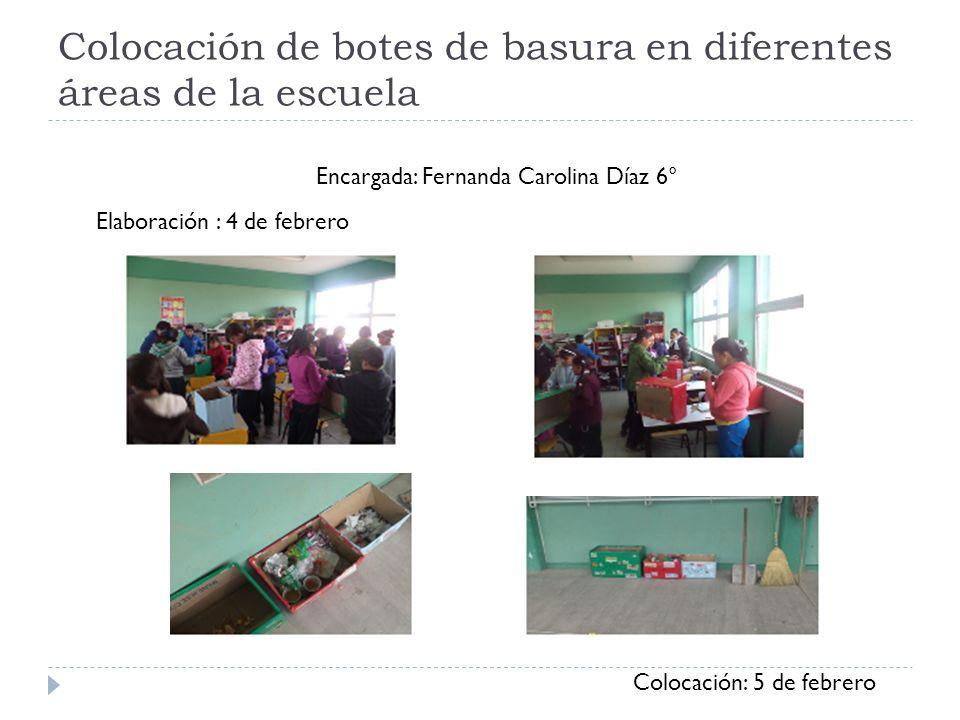 Colocación de botes de basura en diferentes áreas de la escuela Encargada: Fernanda Carolina Díaz 6° Elaboración : 4 de febrero Colocación: 5 de febre