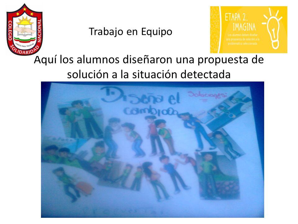 Aquí los alumnos diseñaron una propuesta de solución a la situación detectada Trabajo en Equipo