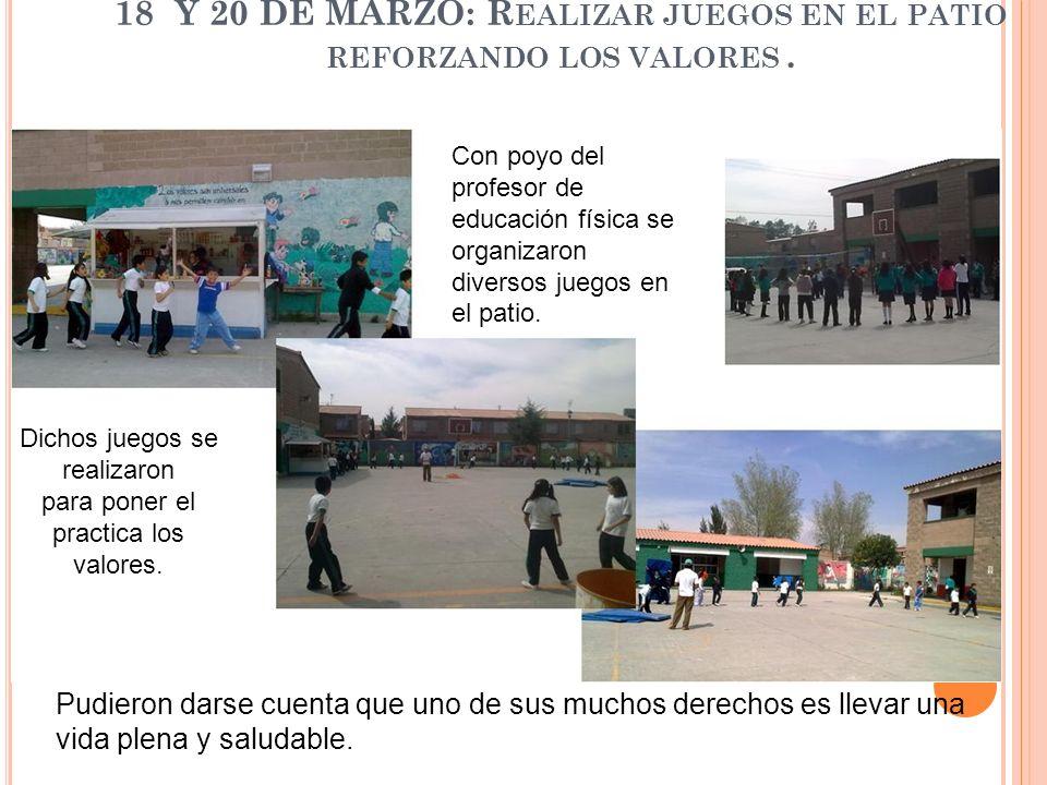 18 Y 20 DE MARZO: R EALIZAR JUEGOS EN EL PATIO REFORZANDO LOS VALORES. Con poyo del profesor de educación física se organizaron diversos juegos en el