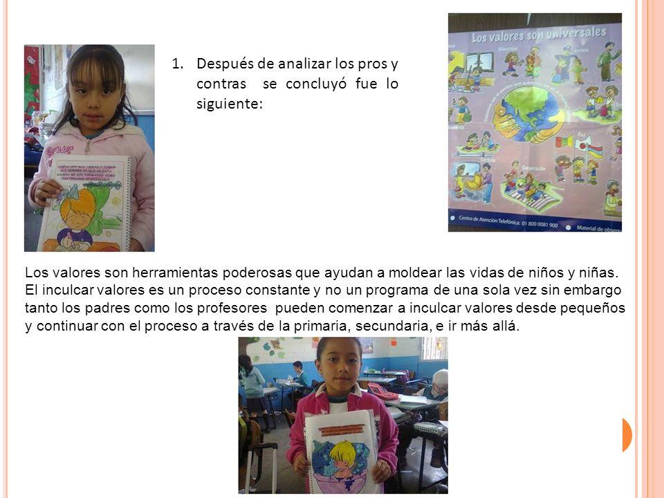 1.Después de analizar los pros y contras se concluyó fue lo siguiente: Los valores son herramientas poderosas que ayudan a moldear las vidas de niños