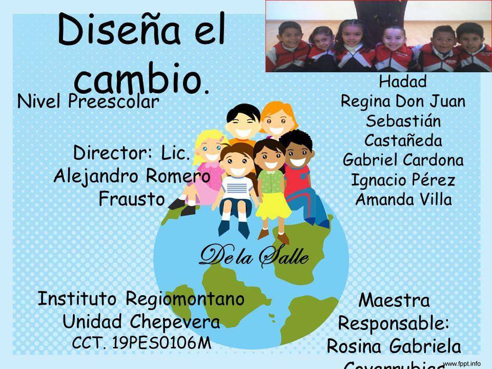 Diseña el cambio. Instituto Regiomontano Unidad Chepevera CCT. 19PES0106M Director: Lic. Alejandro Romero Frausto Maestra Responsable: Rosina Gabriela