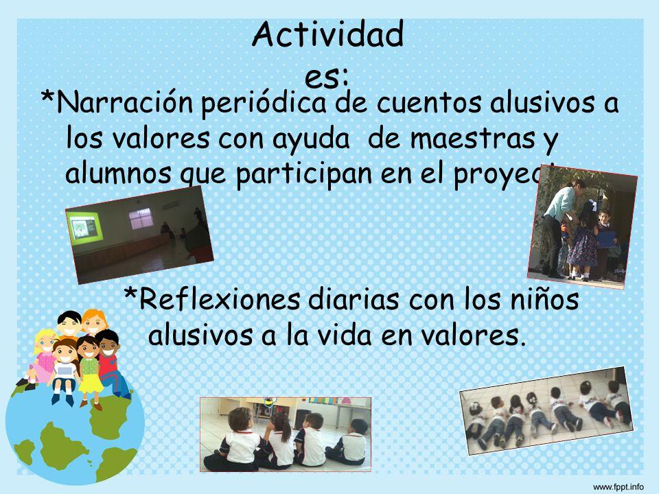 *Narración periódica de cuentos alusivos a los valores con ayuda de maestras y alumnos que participan en el proyecto. *Reflexiones diarias con los niñ