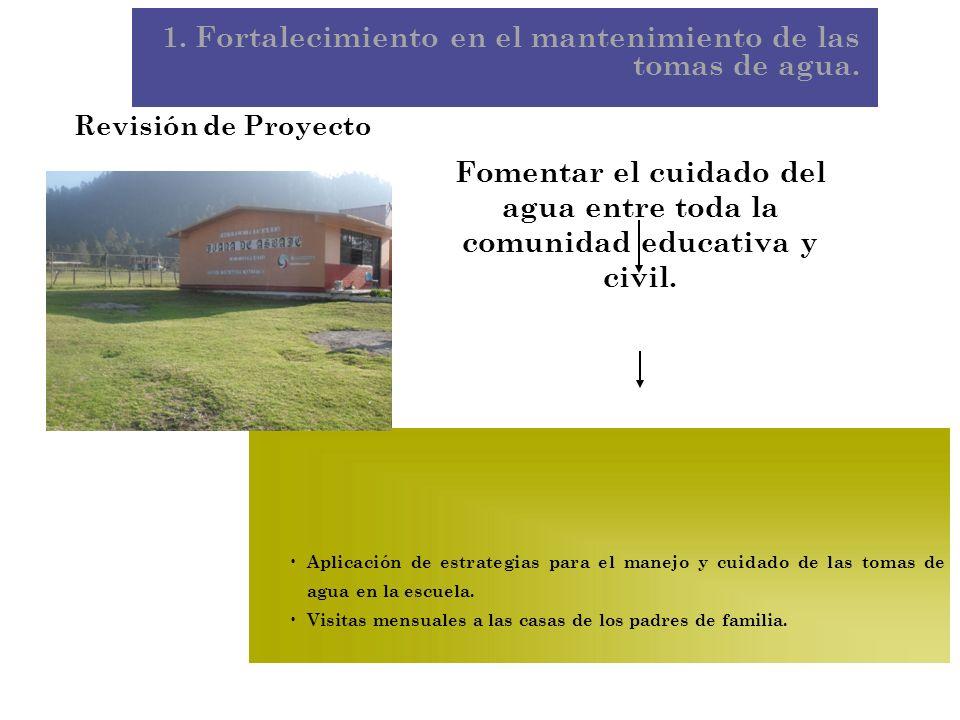 1. Fortalecimiento en el mantenimiento de las tomas de agua. Revisión de Proyecto Fomentar el cuidado del agua entre toda la comunidad educativa y civ