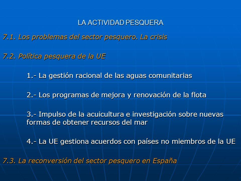 LA ACTIVIDAD PESQUERA 7.1. Los problemas del sector pesquero. La crisis 7.2. Política pesquera de la UE 1.- La gestión racional de las aguas comunitar
