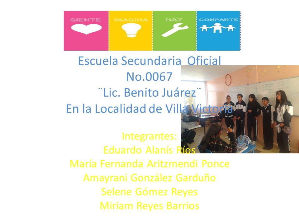Escuela Secundaria Oficial No.0067 ¨Lic. Benito Juárez¨ En la Localidad de Villa Victoria Integrantes: Eduardo Alanís Ríos María Fernanda Aritzmendi P