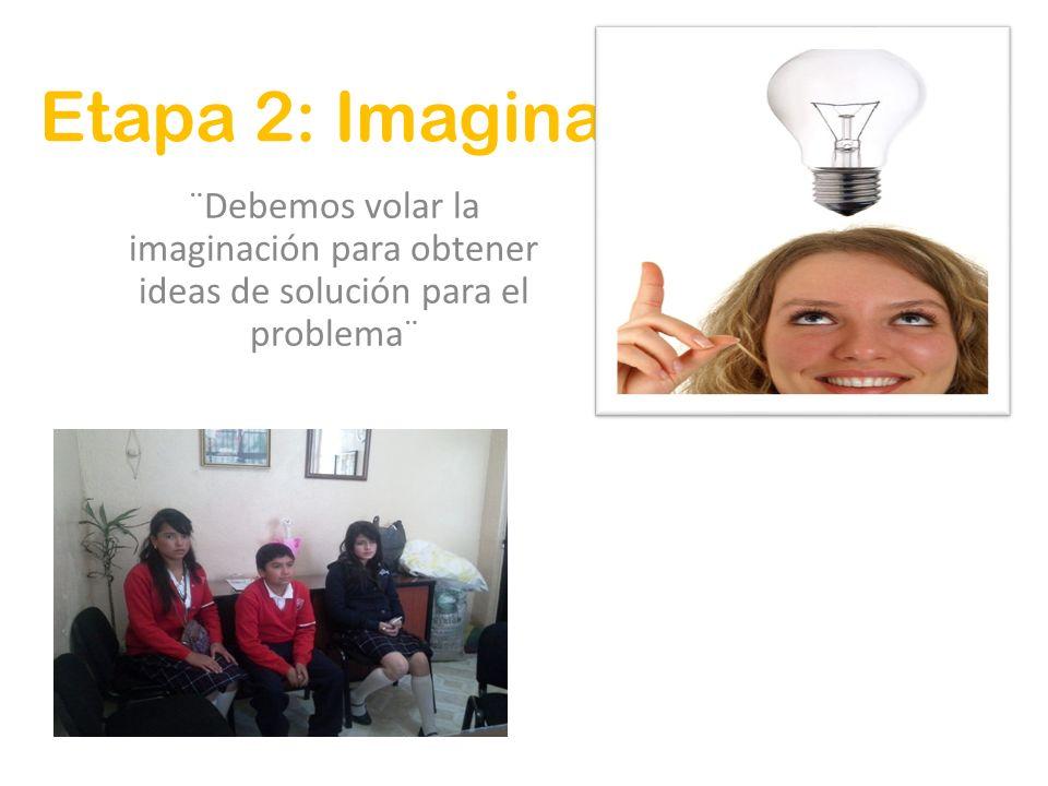 Etapa 2: Imagina ¨Debemos volar la imaginación para obtener ideas de solución para el problema¨