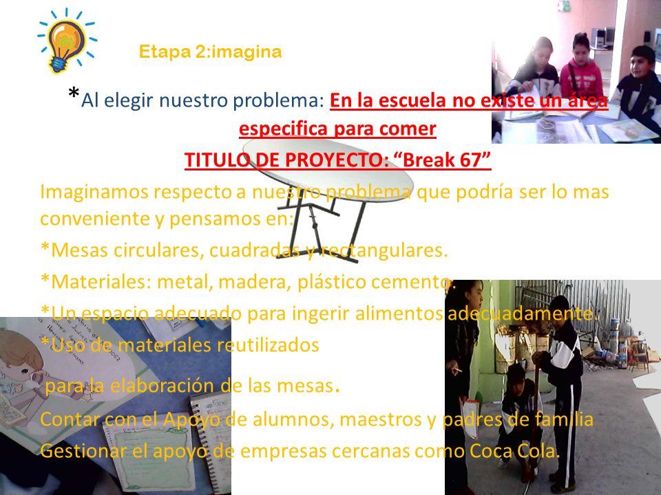 Etapa 2:imagina * Al elegir nuestro problema: En la escuela no existe un área especifica para comer TITULO DE PROYECTO: Break 67 Imaginamos respecto a