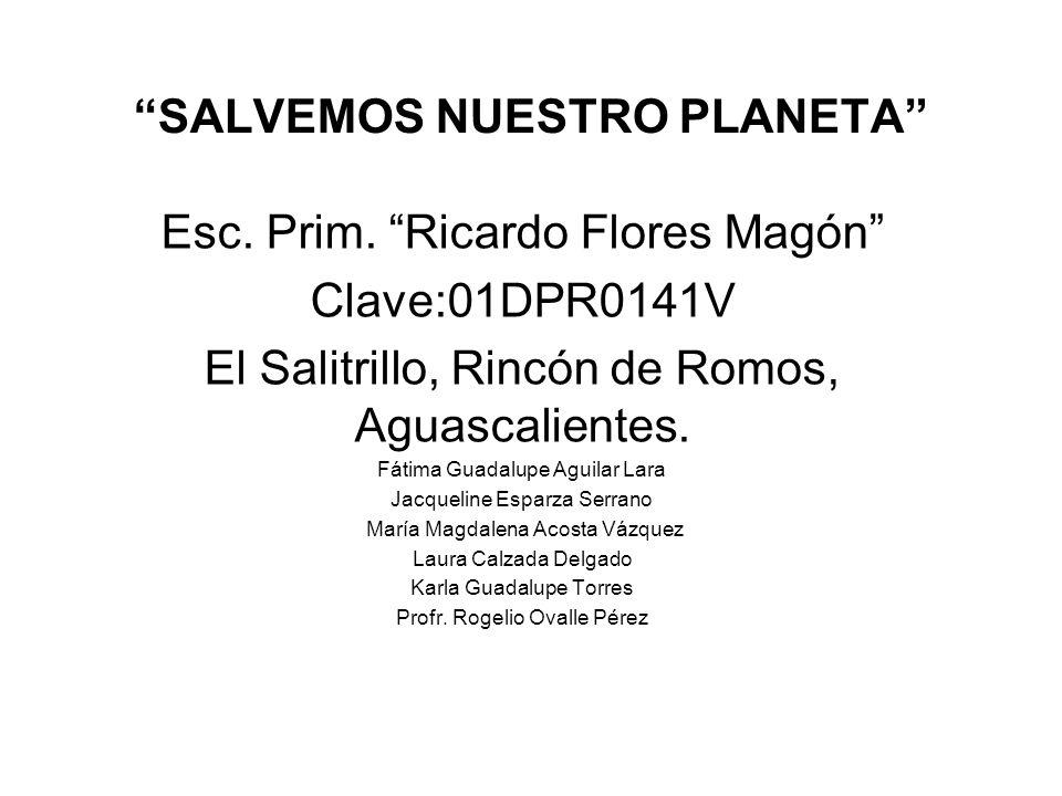 SALVEMOS NUESTRO PLANETA Esc. Prim. Ricardo Flores Magón Clave:01DPR0141V El Salitrillo, Rincón de Romos, Aguascalientes. Fátima Guadalupe Aguilar Lar