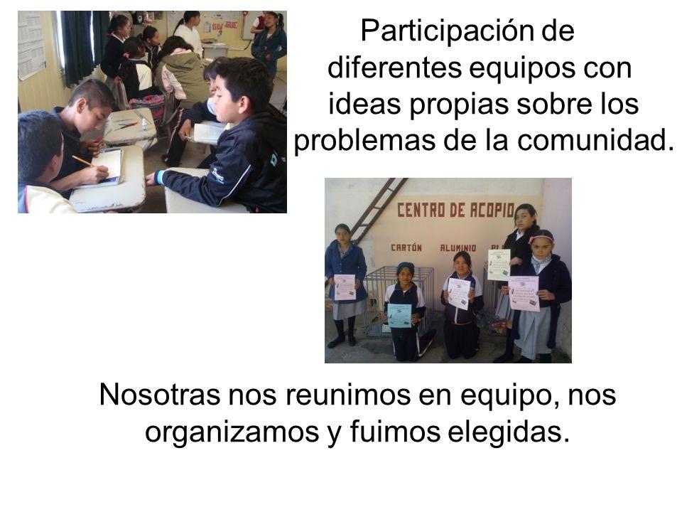 Participación de diferentes equipos con ideas propias sobre los problemas de la comunidad. Nosotras nos reunimos en equipo, nos organizamos y fuimos e