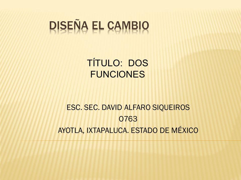 ESC. SEC. DAVID ALFARO SIQUEIROS O763 AYOTLA, IXTAPALUCA. ESTADO DE MÉXICO TÍTULO: DOS FUNCIONES