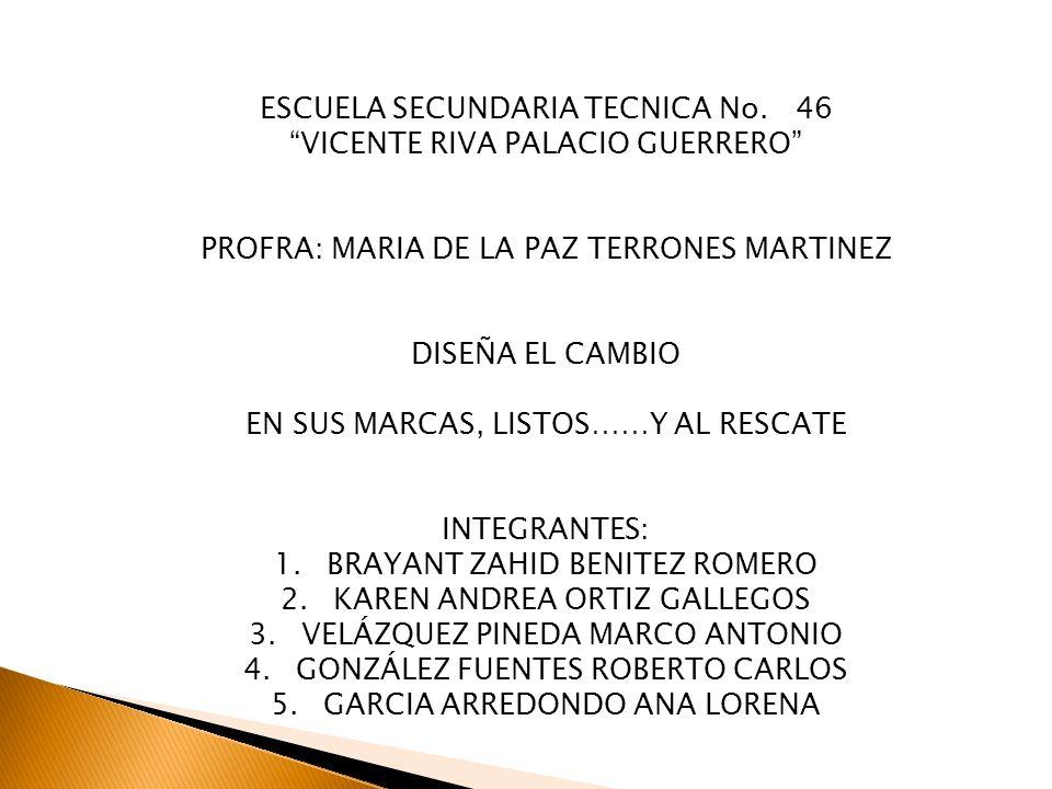 ESCUELA SECUNDARIA TECNICA No. 46 VICENTE RIVA PALACIO GUERRERO PROFRA: MARIA DE LA PAZ TERRONES MARTINEZ DISEÑA EL CAMBIO EN SUS MARCAS, LISTOS……Y AL