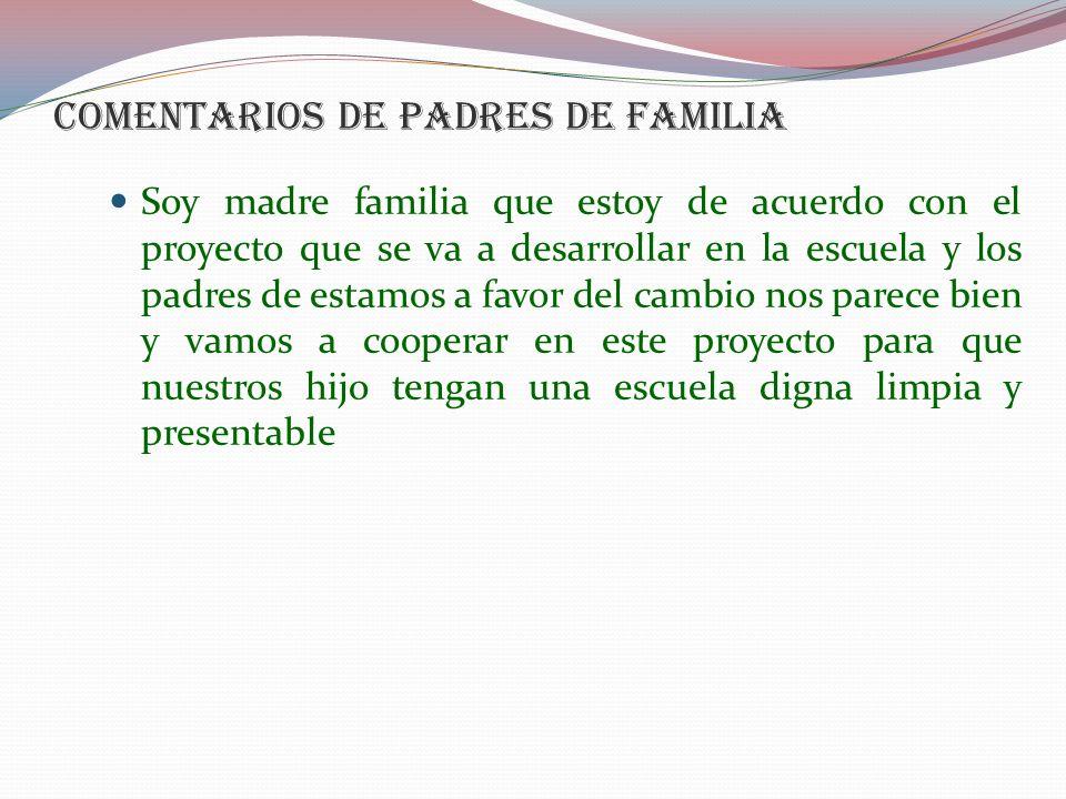 COMENTARIOS DE PADRES DE FAMILIA Soy madre familia que estoy de acuerdo con el proyecto que se va a desarrollar en la escuela y los padres de estamos