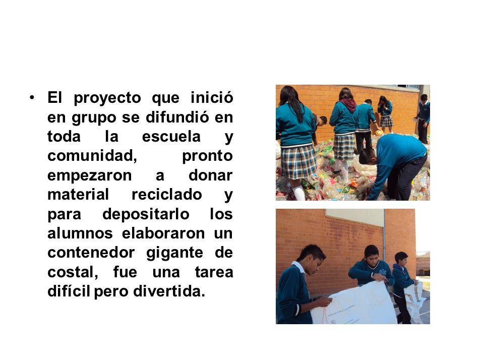 El proyecto que inició en grupo se difundió en toda la escuela y comunidad, pronto empezaron a donar material reciclado y para depositarlo los alumnos