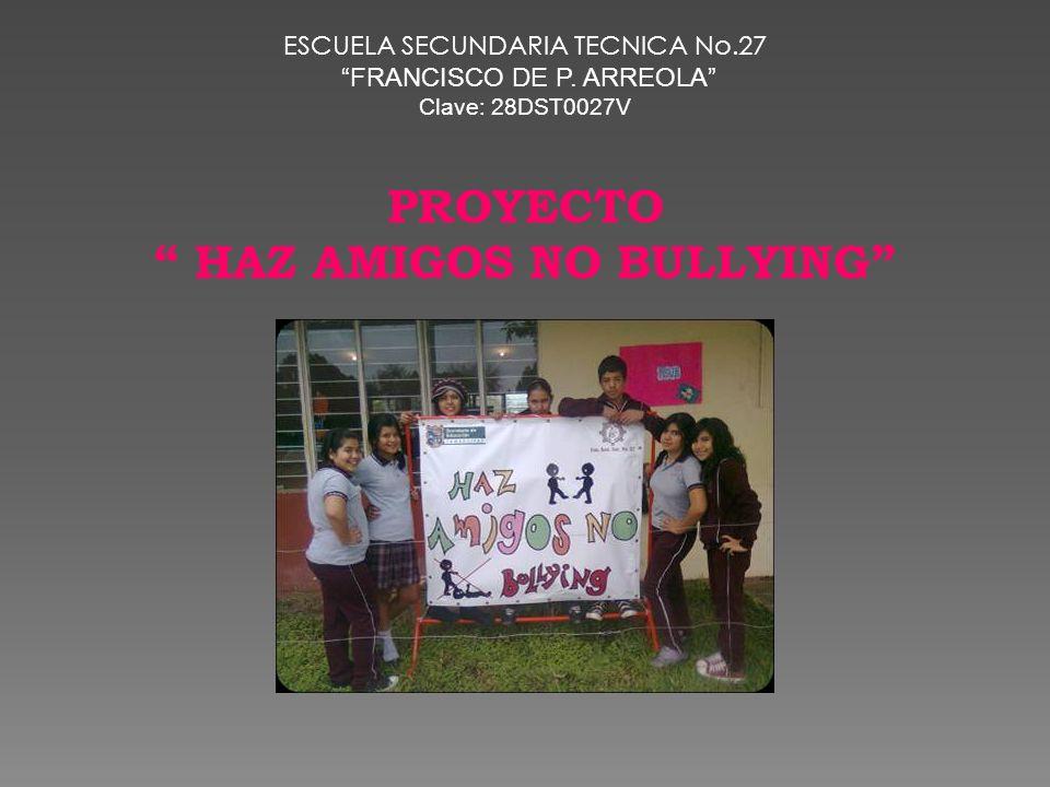 ESCUELA SECUNDARIA TECNICA No.27 FRANCISCO DE P. ARREOLA Clave: 28DST0027V PROYECTO HAZ AMIGOS NO BULLYING