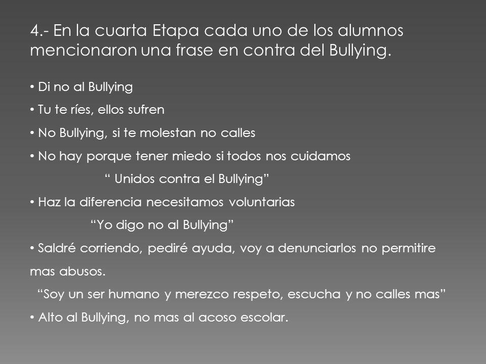 4.- En la cuarta Etapa cada uno de los alumnos mencionaron una frase en contra del Bullying. Di no al Bullying Tu te ríes, ellos sufren No Bullying, s