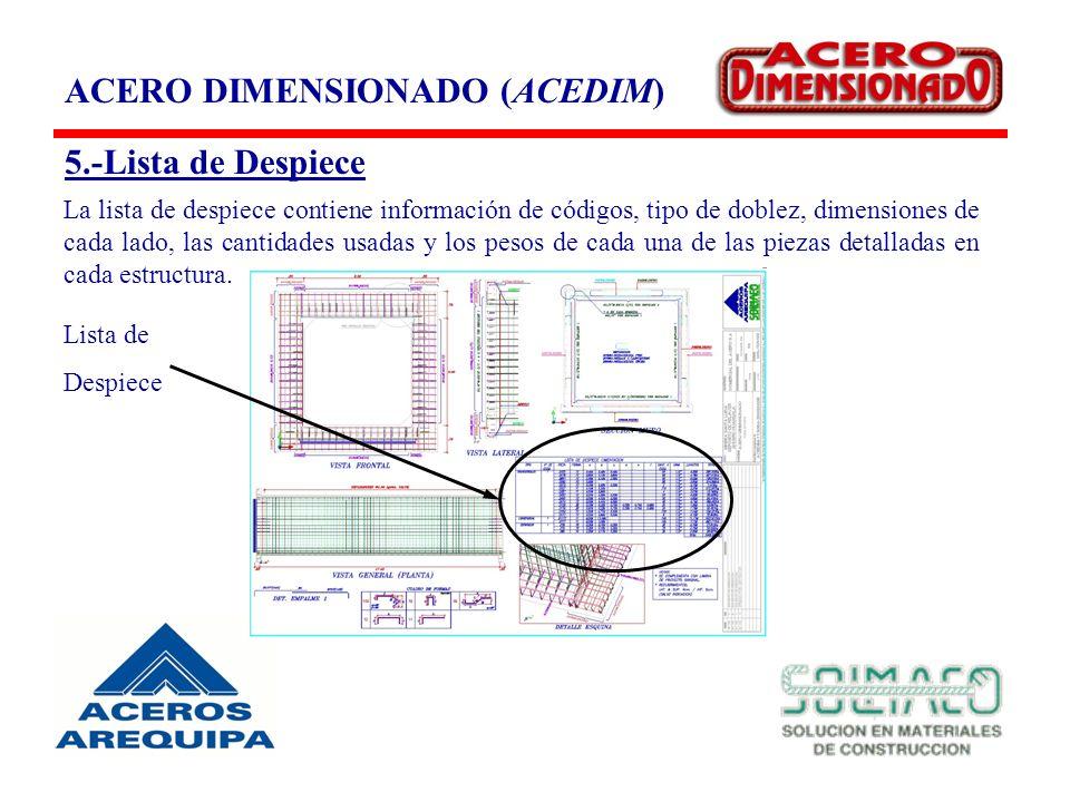 ACERO DIMENSIONADO (ACEDIM) 5.-Lista de Despiece La lista de despiece contiene información de códigos, tipo de doblez, dimensiones de cada lado, las cantidades usadas y los pesos de cada una de las piezas detalladas en cada estructura.