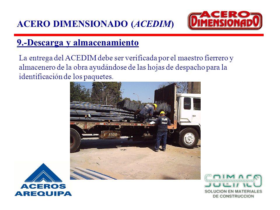 ACERO DIMENSIONADO (ACEDIM) 9.-Descarga y almacenamiento La entrega del ACEDIM debe ser verificada por el maestro fierrero y almacenero de la obra ayudándose de las hojas de despacho para la identificación de los paquetes.