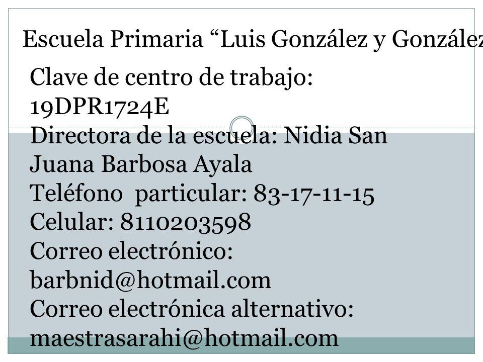 Escuela Primaria Luis González y González Clave de centro de trabajo: 19DPR1724E Directora de la escuela: Nidia San Juana Barbosa Ayala Teléfono parti