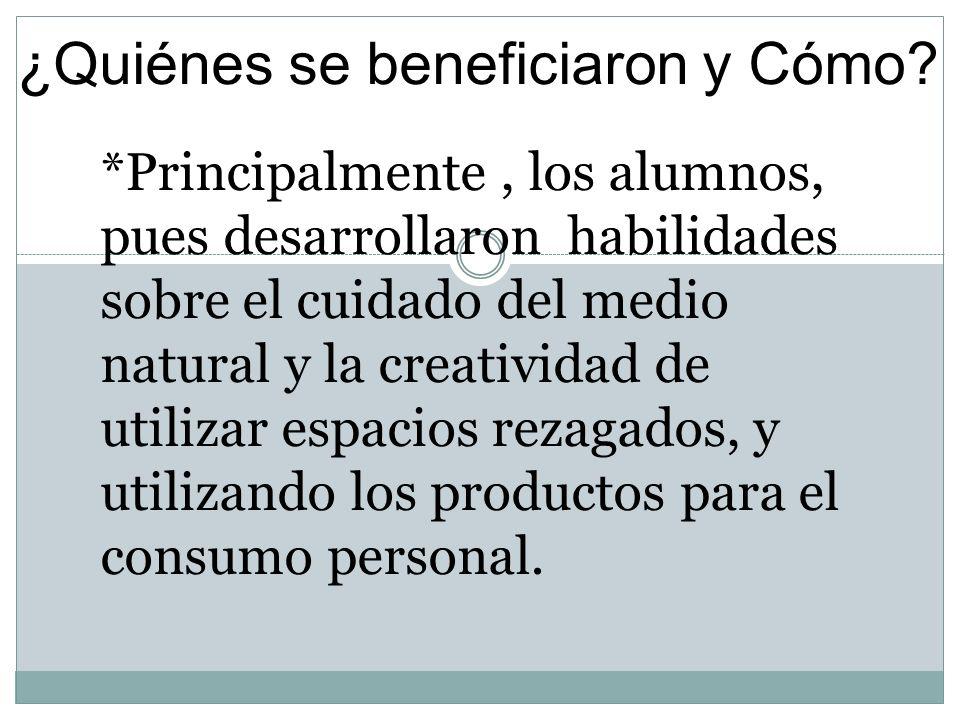 ¿Quiénes se beneficiaron y Cómo? *Principalmente, los alumnos, pues desarrollaron habilidades sobre el cuidado del medio natural y la creatividad de u