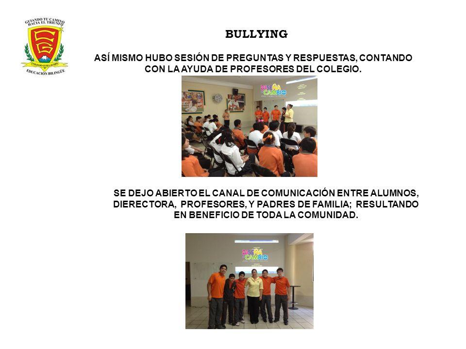 BULLYING ASÍ MISMO HUBO SESIÓN DE PREGUNTAS Y RESPUESTAS, CONTANDO CON LA AYUDA DE PROFESORES DEL COLEGIO. SE DEJO ABIERTO EL CANAL DE COMUNICACIÓN EN
