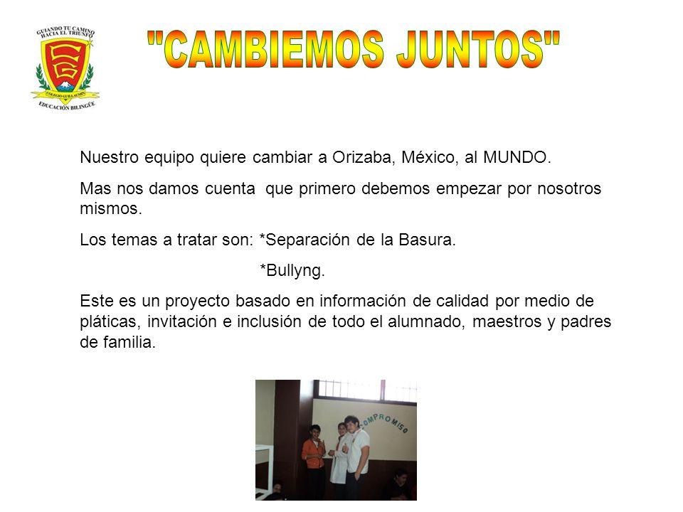 Nuestro equipo quiere cambiar a Orizaba, México, al MUNDO. Mas nos damos cuenta que primero debemos empezar por nosotros mismos. Los temas a tratar so