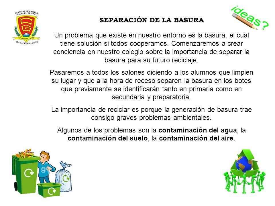 SEPARACIÓN DE LA BASURA Un problema que existe en nuestro entorno es la basura, el cual tiene solución si todos cooperamos. Comenzaremos a crear conci