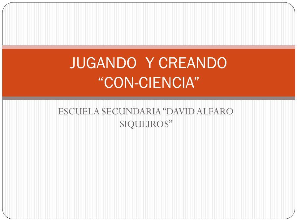 ESCUELA SECUNDARIA DAVID ALFARO SIQUEIROS JUGANDO Y CREANDO CON-CIENCIA