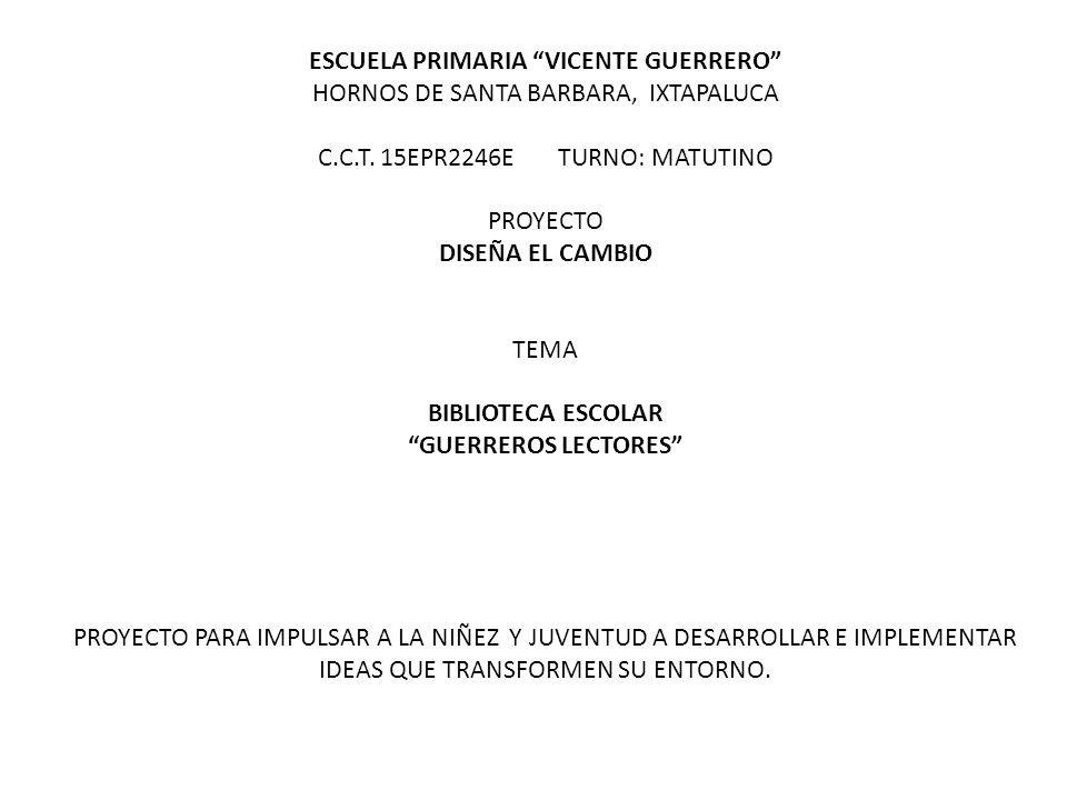 ESCUELA PRIMARIA VICENTE GUERRERO HORNOS DE SANTA BARBARA, IXTAPALUCA C.C.T. 15EPR2246E TURNO: MATUTINO PROYECTO DISEÑA EL CAMBIO TEMA BIBLIOTECA ESCO