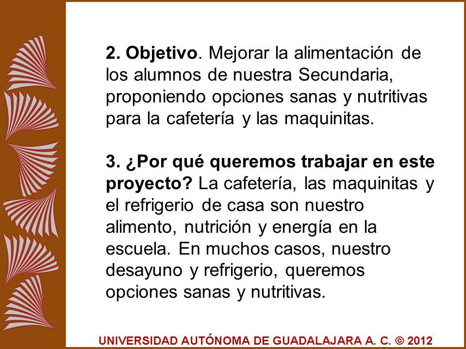 2. Objetivo. Mejorar la alimentación de los alumnos de nuestra Secundaria, proponiendo opciones sanas y nutritivas para la cafetería y las maquinitas.