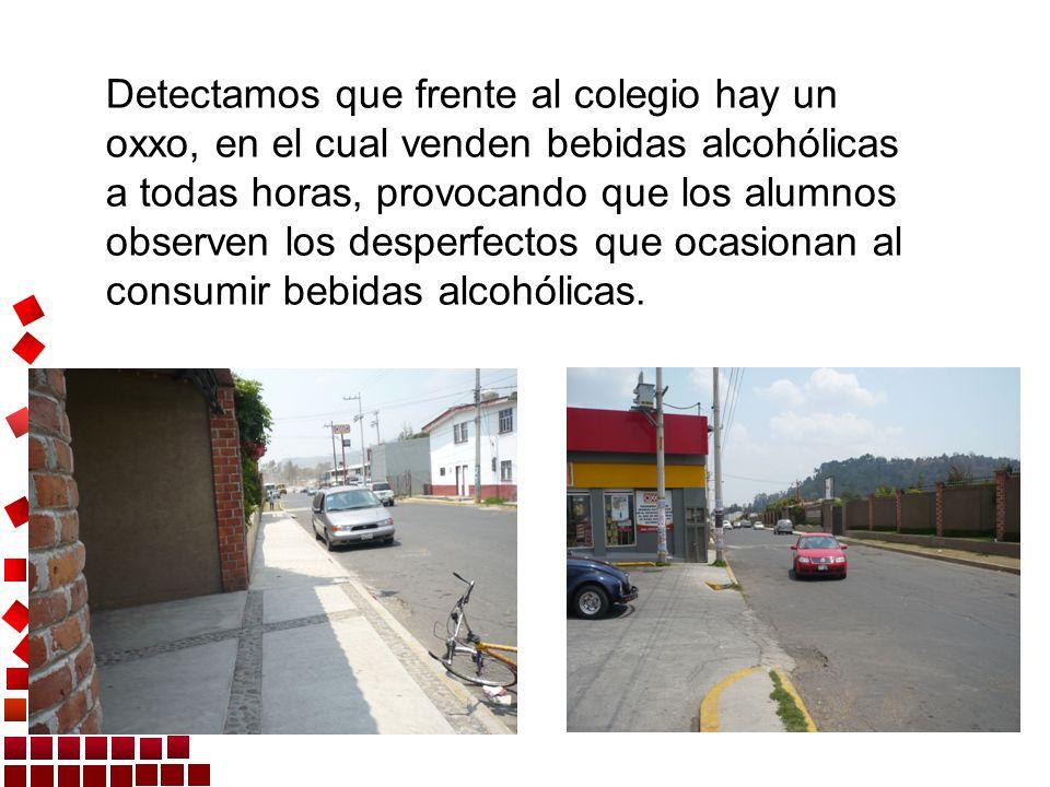 Detectamos que frente al colegio hay un oxxo, en el cual venden bebidas alcohólicas a todas horas, provocando que los alumnos observen los desperfecto