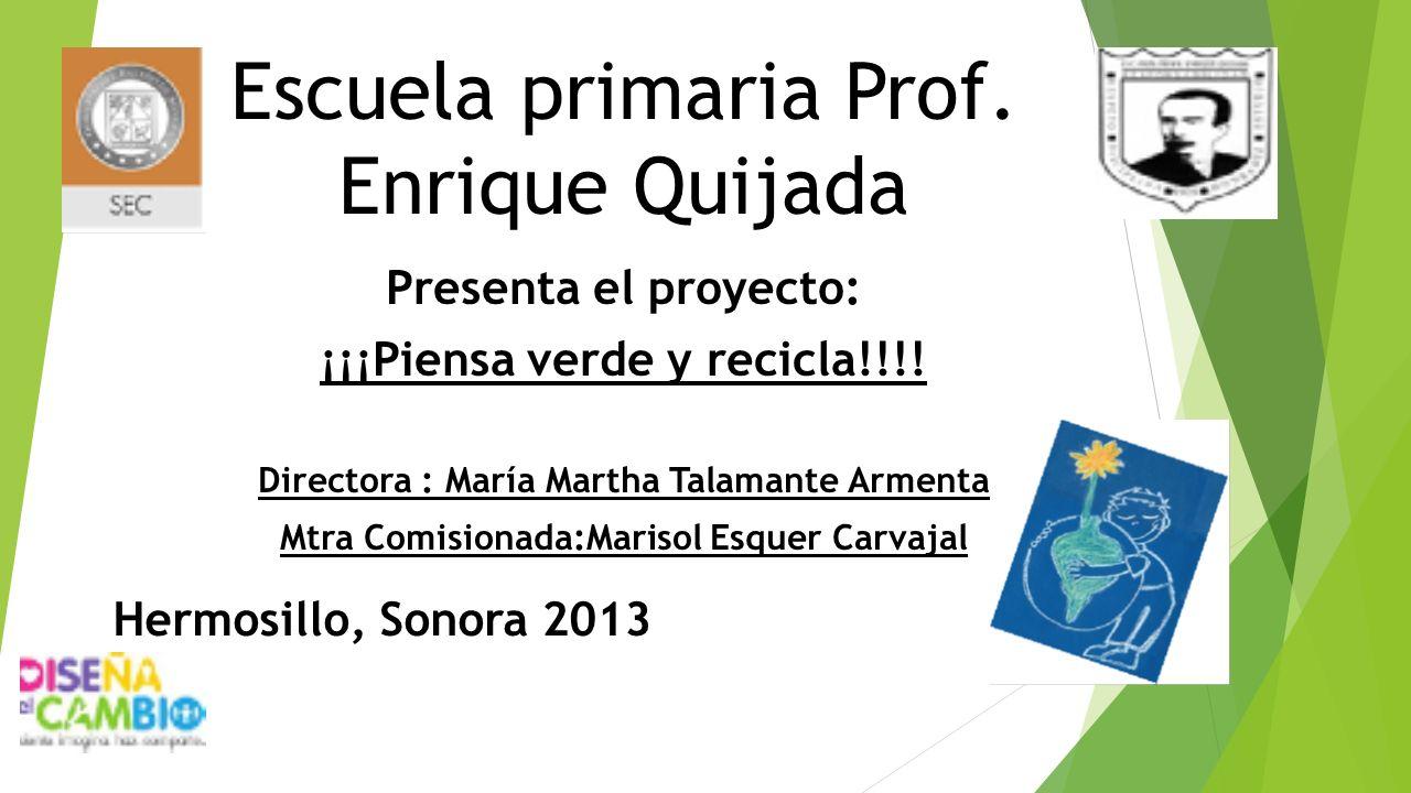 Escuela primaria Prof. Enrique Quijada Presenta el proyecto: ¡¡¡Piensa verde y recicla!!!! Directora : María Martha Talamante Armenta Mtra Comisionada