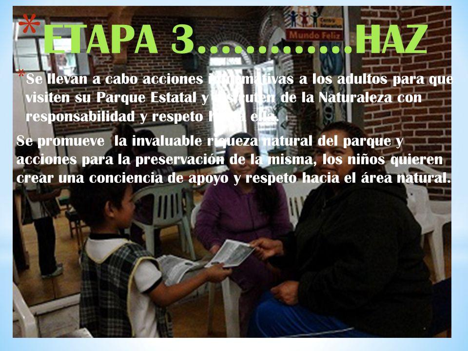 * ETAPA 3………….HAZ * Se llevan a cabo acciones informativas a los adultos para que visiten su Parque Estatal y disfruten de la Naturaleza con responsabilidad y respeto hacia ella.