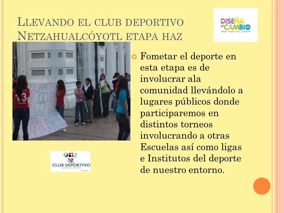 L LEVANDO EL CLUB DEPORTIVO N ETZAHUALCÓYOTL ETAPA HAZ Fometar el deporte en esta etapa es de involucrar ala comunidad llevándolo a lugares públicos d