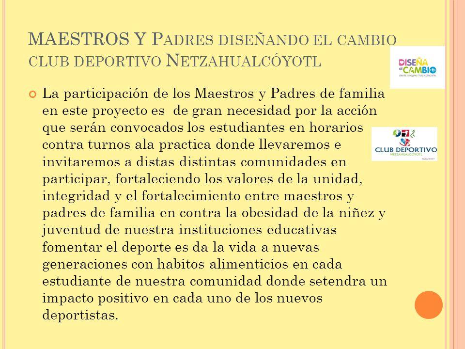 MAESTROS Y P ADRES DISEÑANDO EL CAMBIO CLUB DEPORTIVO N ETZAHUALCÓYOTL La participación de los Maestros y Padres de familia en este proyecto es de gra