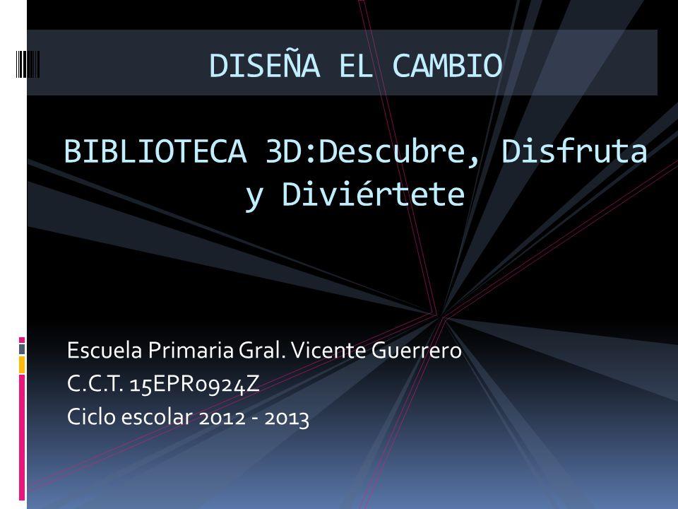 Escuela Primaria Gral. Vicente Guerrero C.C.T. 15EPR0924Z Ciclo escolar 2012 - 2013 DISEÑA EL CAMBIO BIBLIOTECA 3D:Descubre, Disfruta y Diviértete