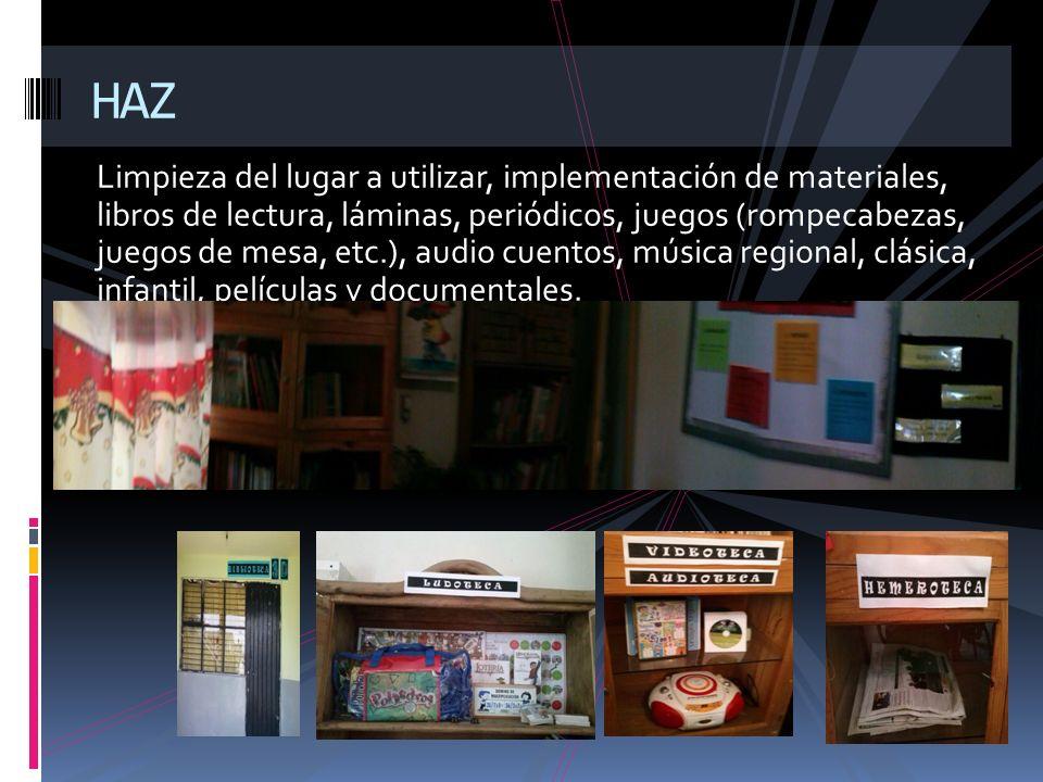 Limpieza del lugar a utilizar, implementación de materiales, libros de lectura, láminas, periódicos, juegos (rompecabezas, juegos de mesa, etc.), audi