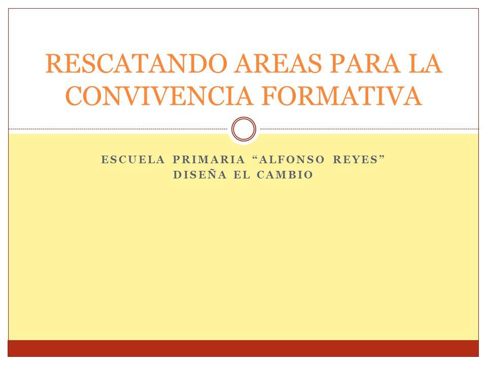 ESCUELA PRIMARIA ALFONSO REYES DISEÑA EL CAMBIO RESCATANDO AREAS PARA LA CONVIVENCIA FORMATIVA