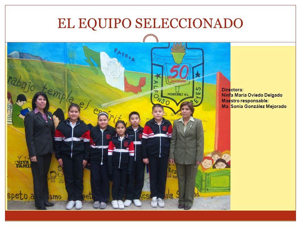 EL EQUIPO SELECCIONADO Directora: Ninfa María Oviedo Delgado Maestro responsable: Ma. Sonia González Mejorado