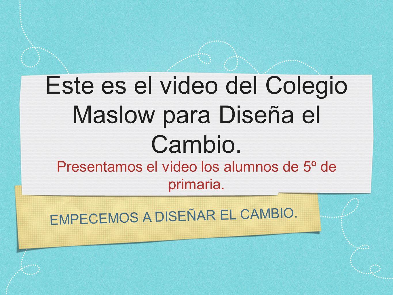 EMPECEMOS A DISEÑAR EL CAMBIO. Este es el video del Colegio Maslow para Diseña el Cambio. Presentamos el video los alumnos de 5º de primaria.