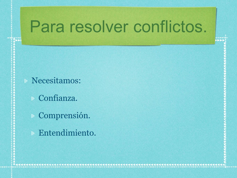 Para resolver conflictos. Necesitamos: Confianza. Comprensión. Entendimiento.