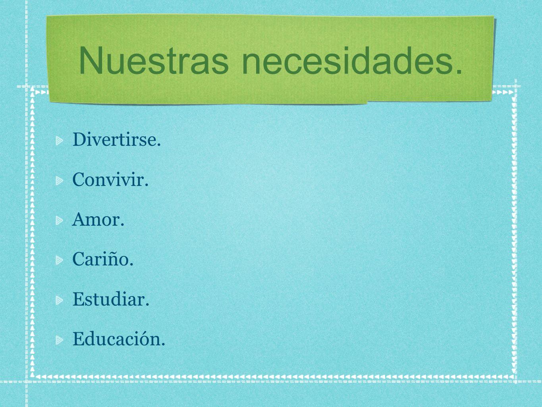 Nuestras necesidades. Divertirse. Convivir. Amor. Cariño. Estudiar. Educación.