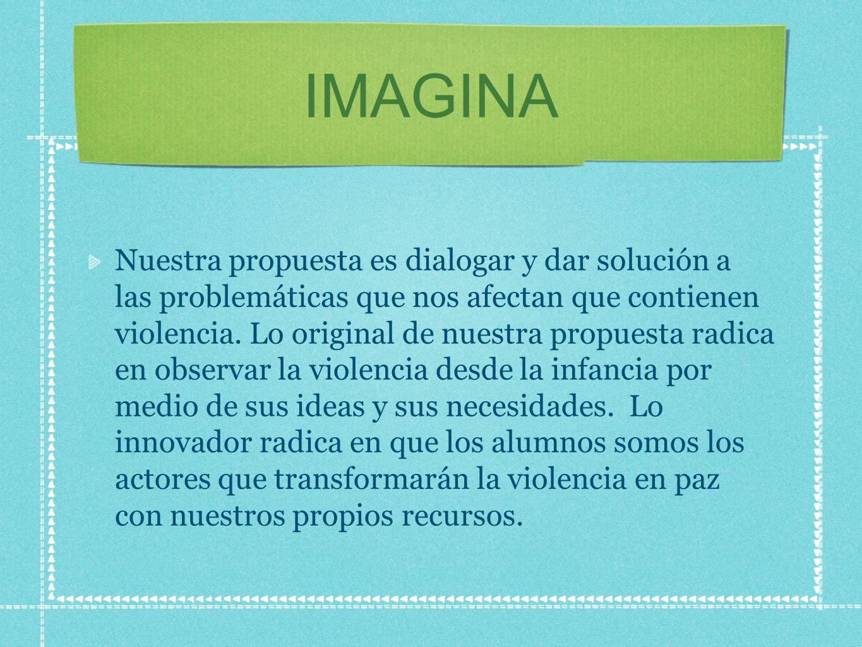 IMAGINA Nuestra propuesta es dialogar y dar solución a las problemáticas que nos afectan que contienen violencia. Lo original de nuestra propuesta rad