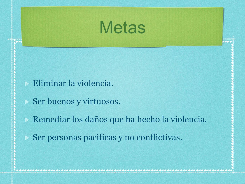 Metas Eliminar la violencia. Ser buenos y virtuosos. Remediar los daños que ha hecho la violencia. Ser personas pacificas y no conflictivas.