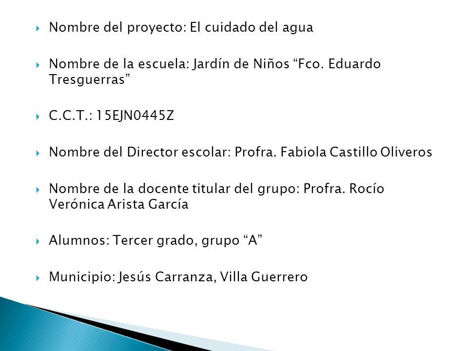Nombre del proyecto: El cuidado del agua Nombre de la escuela: Jardín de Niños Fco. Eduardo Tresguerras C.C.T.: 15EJN0445Z Nombre del Director escolar