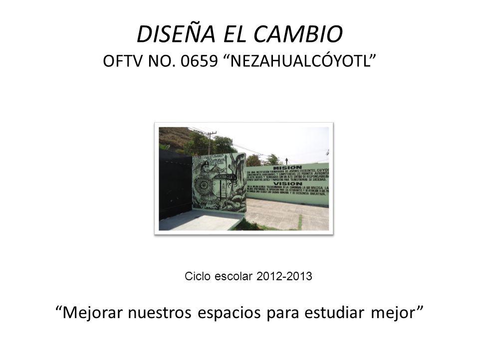 DISEÑA EL CAMBIO OFTV NO. 0659 NEZAHUALCÓYOTL Mejorar nuestros espacios para estudiar mejor Ciclo escolar 2012-2013