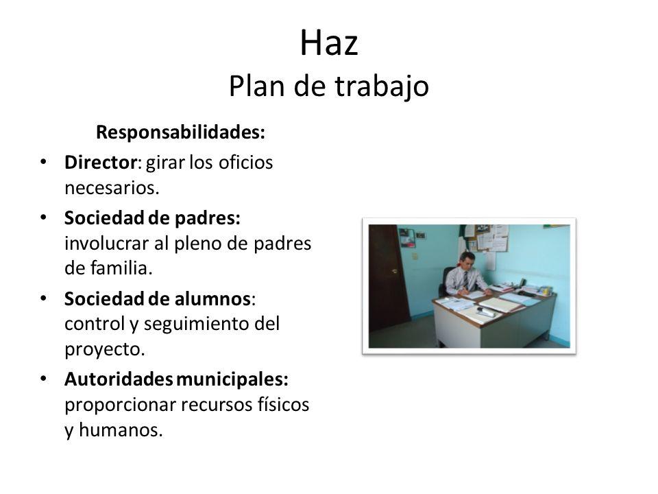 Haz Plan de trabajo Responsabilidades: Director: girar los oficios necesarios. Sociedad de padres: involucrar al pleno de padres de familia. Sociedad
