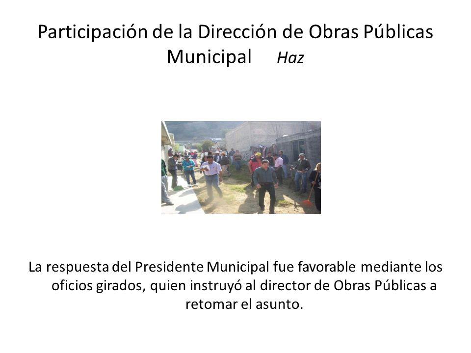 Participación de la Dirección de Obras Públicas Municipal Haz La respuesta del Presidente Municipal fue favorable mediante los oficios girados, quien