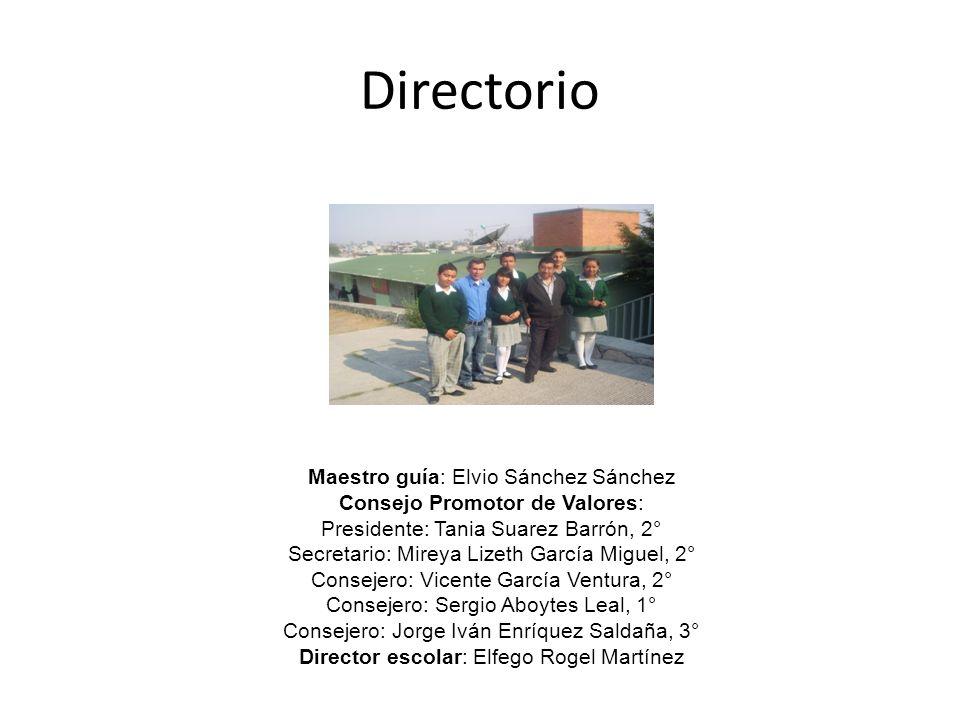 Directorio Maestro guía: Elvio Sánchez Sánchez Consejo Promotor de Valores: Presidente: Tania Suarez Barrón, 2° Secretario: Mireya Lizeth García Migue