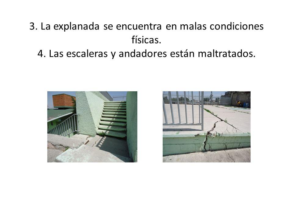 3. La explanada se encuentra en malas condiciones físicas. 4. Las escaleras y andadores están maltratados.